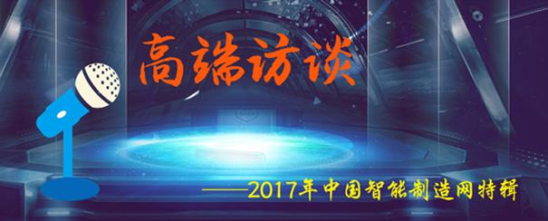 2017中国智能制造网高端访谈特辑