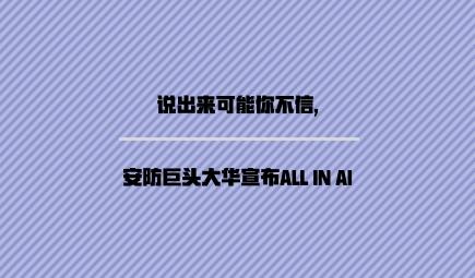 说出来可能你不信,安防巨头大华宣布ALL IN AI
