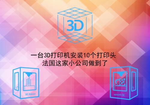 一台3D打印机安装10个打印头 法国这家小公司做到了