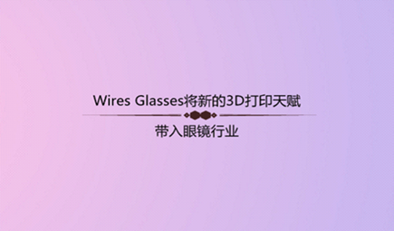 Wires Glasses将新的3D打印天赋带入眼镜行业