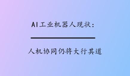 AI工业机器人现状:人机协同仍将大行其道