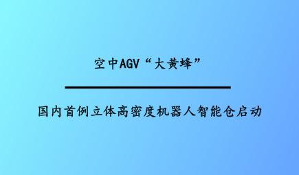 """空中AGV""""大黄蜂"""" 国内首例立体高密度机器人智能仓启动"""