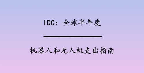 IDC:全球半年度机器人和无人机支出指南