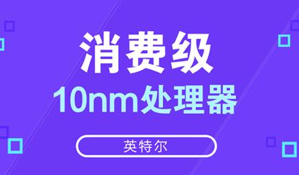 英特爾:消費級10nm處理器有望明年下半年上市
