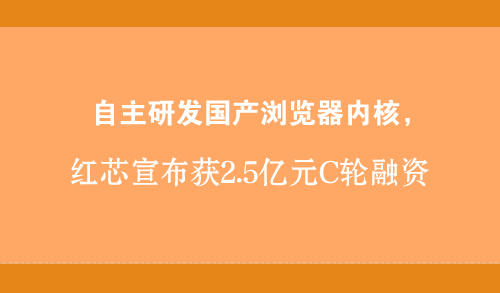 自主研发国产浏览器内核,红芯宣布获2.5亿元C轮融资