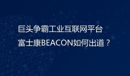 巨头争霸工业互联网平台 富士康BEACON如何出道?