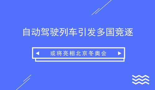 自动驾驶列车引发多国竞逐 或将亮相北京冬奥会