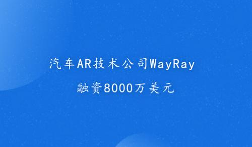 汽车AR技术公司WayRay融资8000万美元
