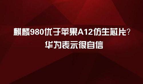 麒麟980优于苹果A12仿生芯片?华为表示很自信