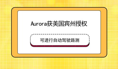 Aurora获美国宾州授权 可进行自动驾驶路测
