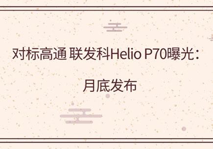 对标高通 联发科Helio P70曝光:月底发布