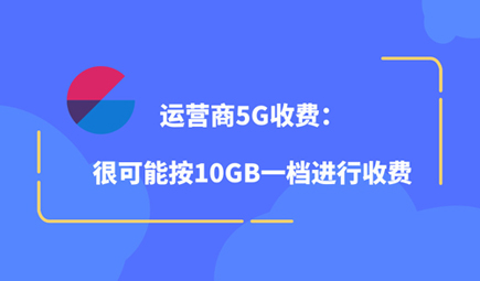 运营商5G收费:很可能按10GB一档进行收费