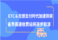 ETC&无感支付时代加速到来 省界高速收费站将逐步取消
