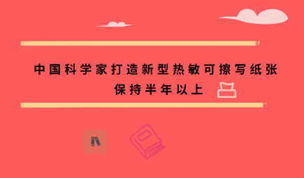 中国科学家打造新型热敏可擦写纸张 保持半年以上