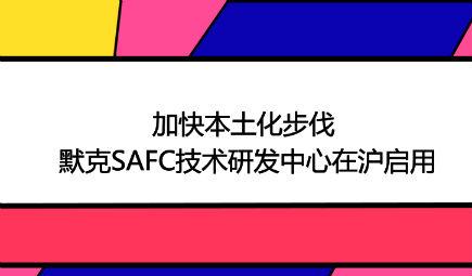 加快本土化步伐 默克SAFC技术研发中心在沪启用
