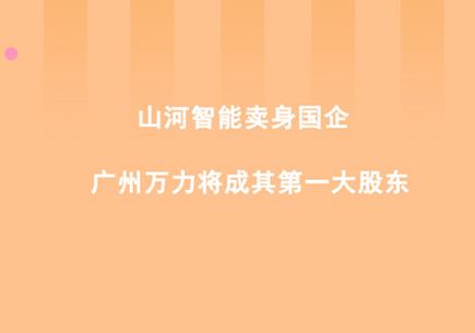 山河智能卖身国企 广州万力将成其第一大股东