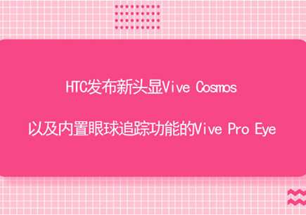 HTC发布新头显Vive Cosmos以及内置眼球追踪功能的Vive Pro Eye