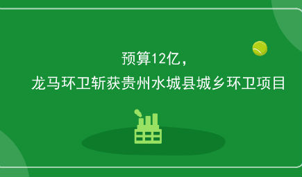 预算12亿,龙马环卫斩获贵州水城县城乡环卫项目