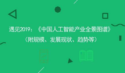 遇见2019:《中国人工智能产业全景图谱》(附规模、发展现状、趋势等)