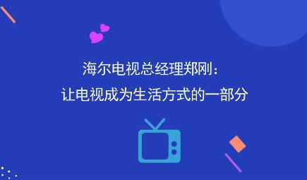海爾電視總經理鄭剛:讓電視成為生活方式的一部分