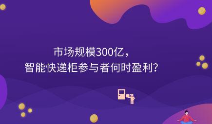 市场规模300亿,智能快递柜参与者何时盈利?