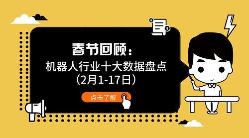 春节回顾:机器人行业十大数据盘点(2月1-17日)