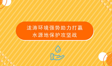 泷涛环境强势助力打赢水源地保护攻坚战