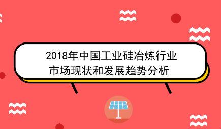 2018年中国工业硅冶炼行业市场现状和发展趋势分析