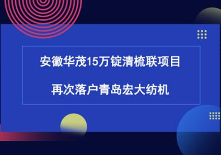 安徽华茂15万锭清梳联项目再次落户青岛宏大纺机