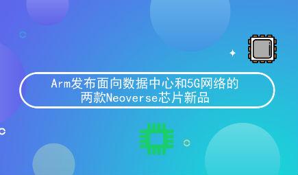 Arm发布面向数据中心和5G网络的两款Neoverse芯片新品