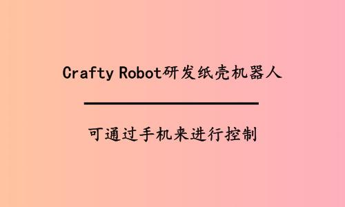 Crafty Robot研发纸壳机器人,可通过手机来进行控制